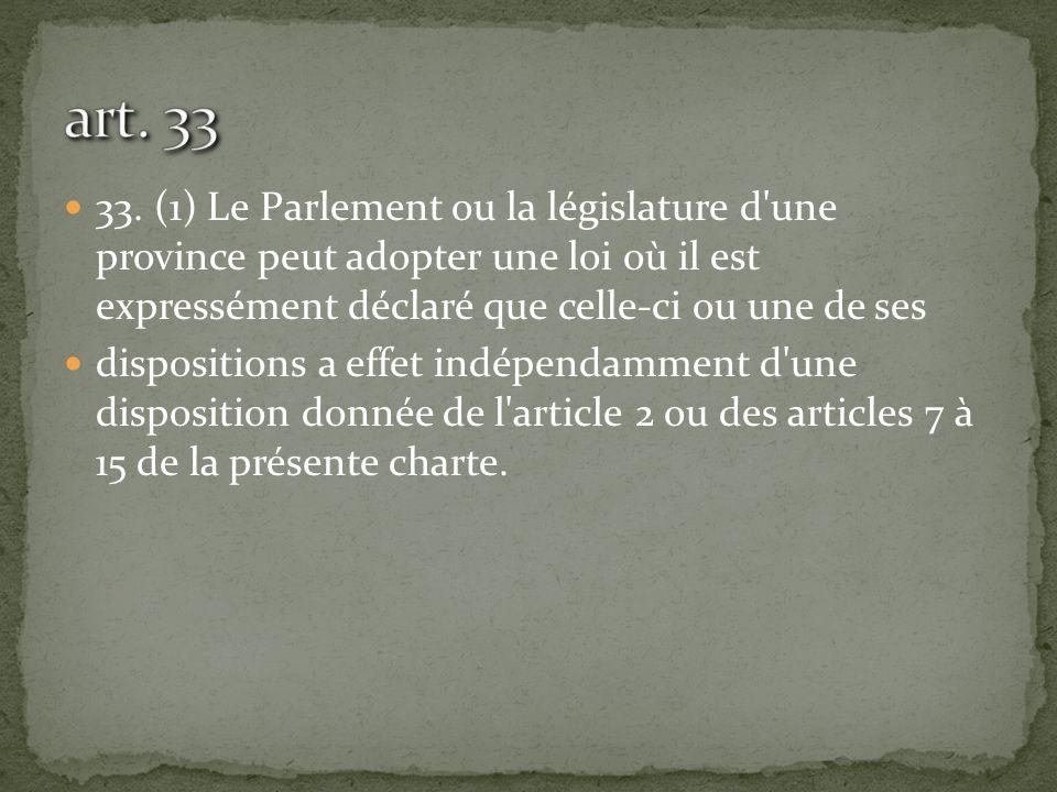 art. 33 33. (1) Le Parlement ou la législature d une province peut adopter une loi où il est expressément déclaré que celle-ci ou une de ses.