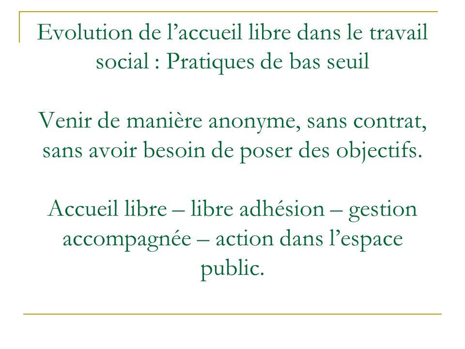 Evolution de l'accueil libre dans le travail social : Pratiques de bas seuil Venir de manière anonyme, sans contrat, sans avoir besoin de poser des objectifs.