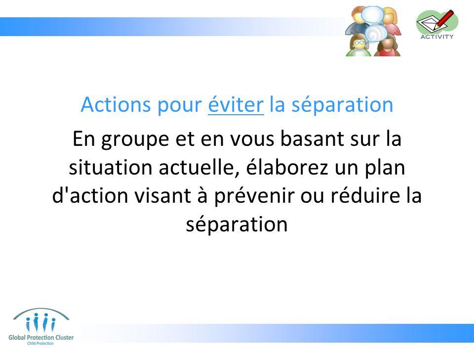 Actions pour éviter la séparation En groupe et en vous basant sur la situation actuelle, élaborez un plan d action visant à prévenir ou réduire la séparation
