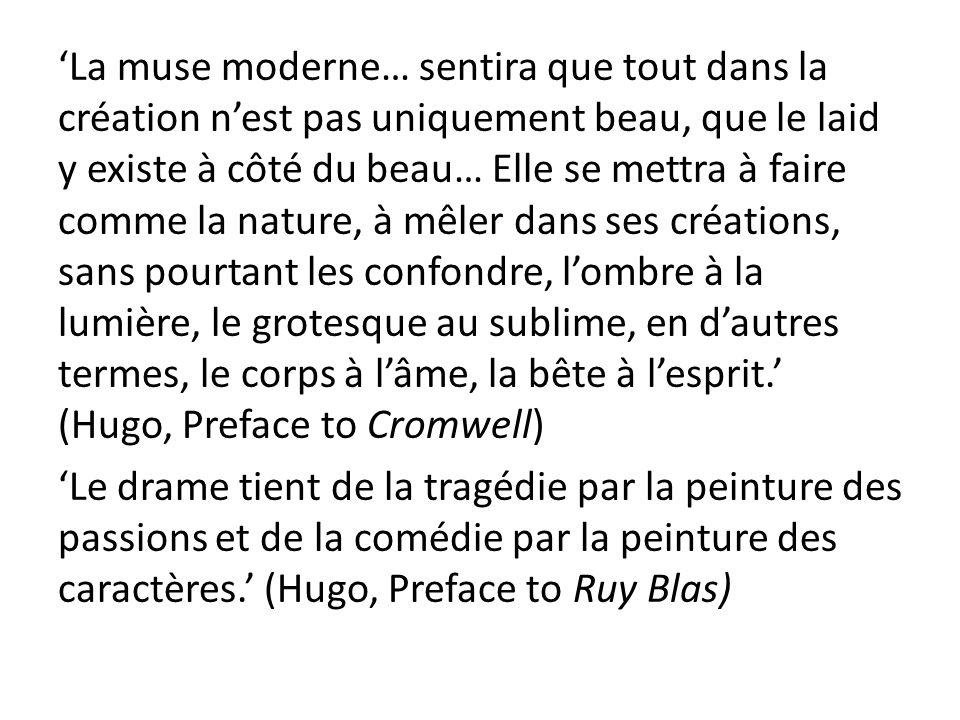 'La muse moderne… sentira que tout dans la création n'est pas uniquement beau, que le laid y existe à côté du beau… Elle se mettra à faire comme la nature, à mêler dans ses créations, sans pourtant les confondre, l'ombre à la lumière, le grotesque au sublime, en d'autres termes, le corps à l'âme, la bête à l'esprit.' (Hugo, Preface to Cromwell) 'Le drame tient de la tragédie par la peinture des passions et de la comédie par la peinture des caractères.' (Hugo, Preface to Ruy Blas)
