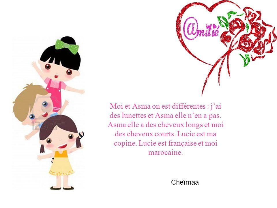 Moi et Asma on est différentes : j'ai des lunettes et Asma elle n'en a pas. Asma elle a des cheveux longs et moi des cheveux courts. Lucie est ma copine. Lucie est française et moi marocaine.