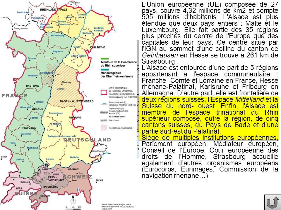 L'Union européenne (UE) composée de 27 pays, couvre 4,32 millions de km2 et compte 505 millions d'habitants. L Alsace est plus étendue que deux pays entiers : Malte et le Luxembourg. Elle fait partie des 35 régions plus proches du centre de l Europe que des capitales de leur pays. Ce centre situé par l IGN au sommet d une colline du canton de Gelnhausen en Hesse se trouve à 261 km de Strasbourg.