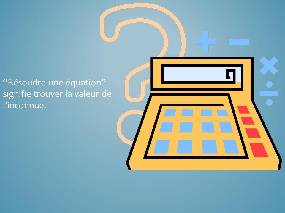Résoudre une équation signifie trouver la valeur de l'inconnue.