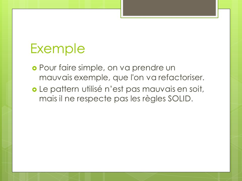 Exemple Pour faire simple, on va prendre un mauvais exemple, que l on va refactoriser.
