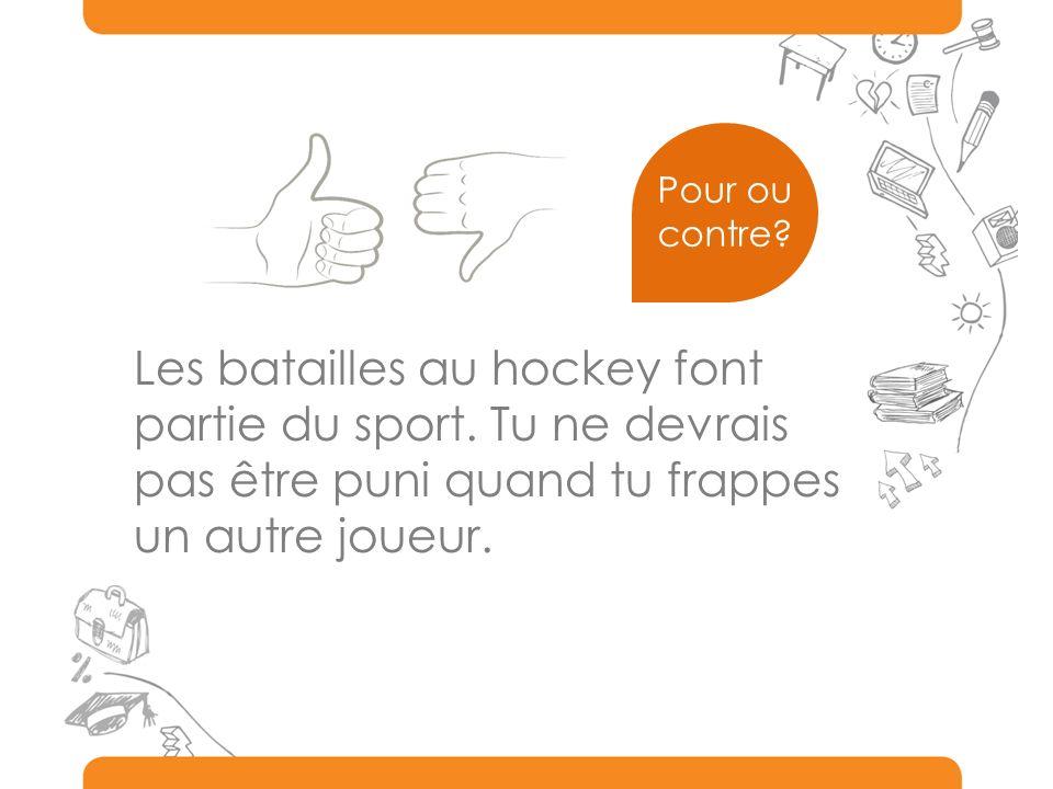 Les batailles au hockey font partie du sport. Tu ne devrais
