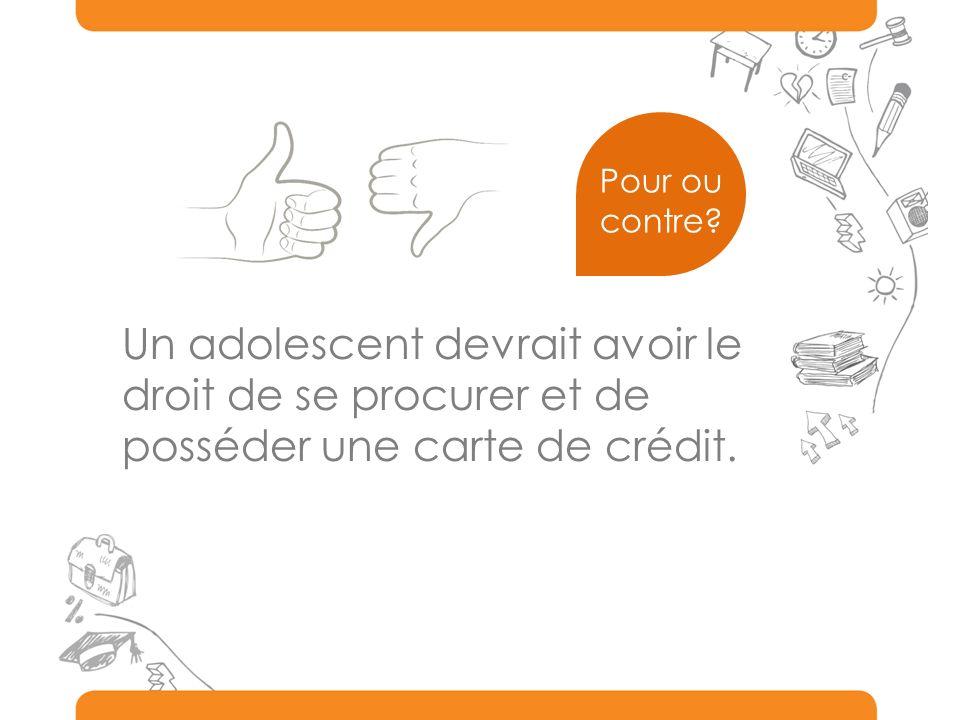 Pour ou contre Un adolescent devrait avoir le droit de se procurer et de posséder une carte de crédit.