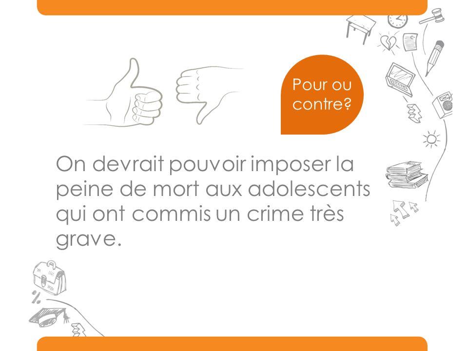 Pour ou contre On devrait pouvoir imposer la peine de mort aux adolescents qui ont commis un crime très grave.