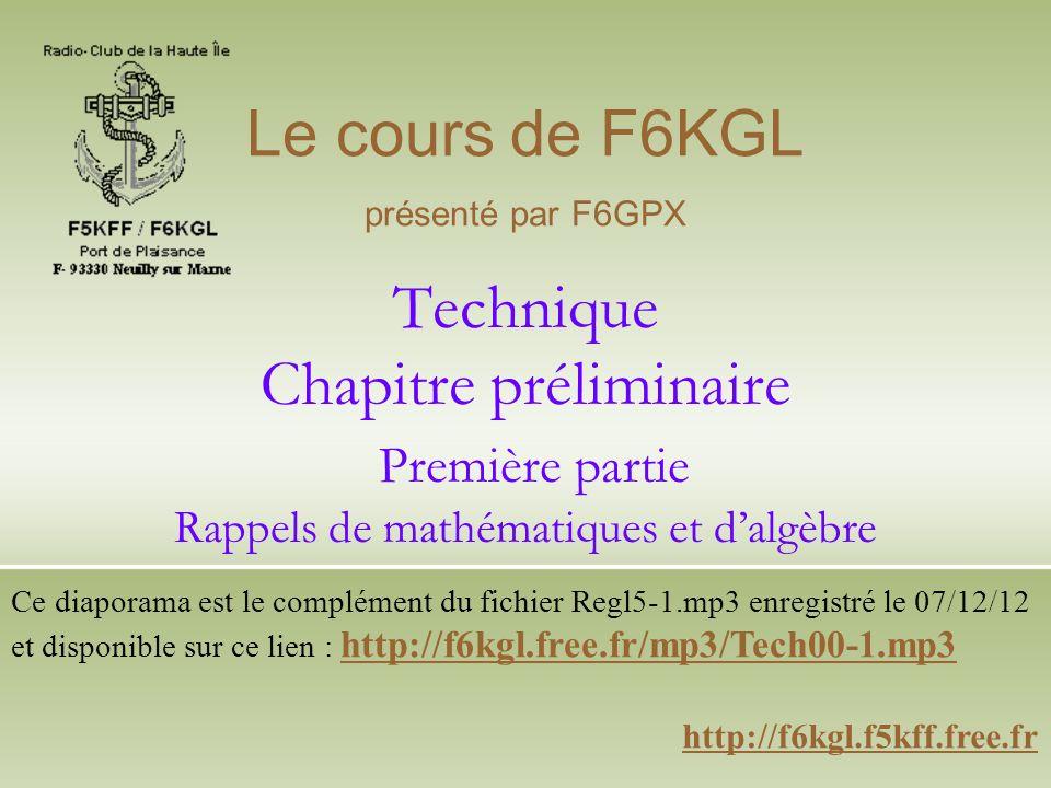 Le cours de F6KGL présenté par F6GPX. Technique Chapitre préliminaire Première partie Rappels de mathématiques et d'algèbre.