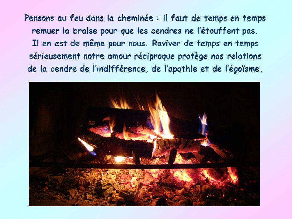 Pensons au feu dans la cheminée : il faut de temps en temps remuer la braise pour que les cendres ne l'étouffent pas.