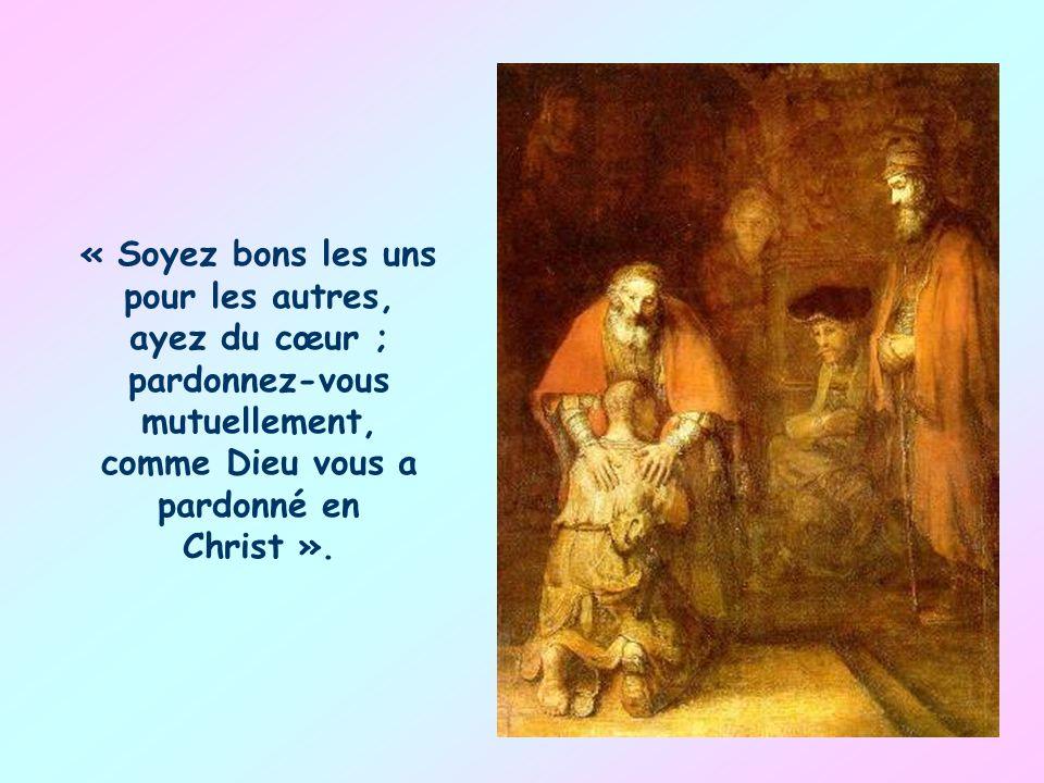 « Soyez bons les uns pour les autres, ayez du cœur ; pardonnez-vous mutuellement, comme Dieu vous a pardonné en Christ ».