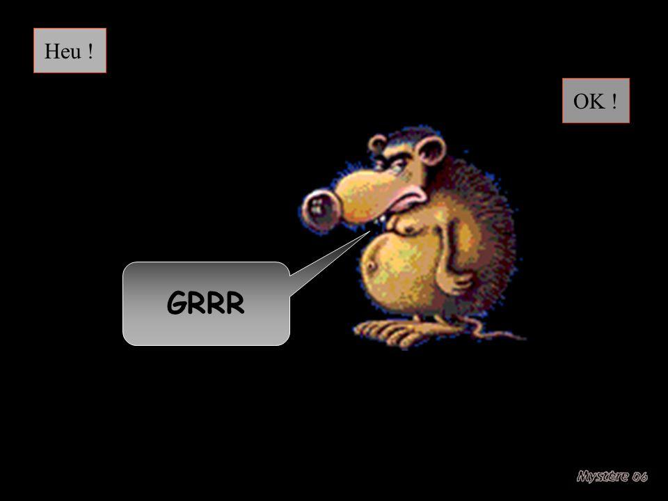 Heu ! OK ! GRRR