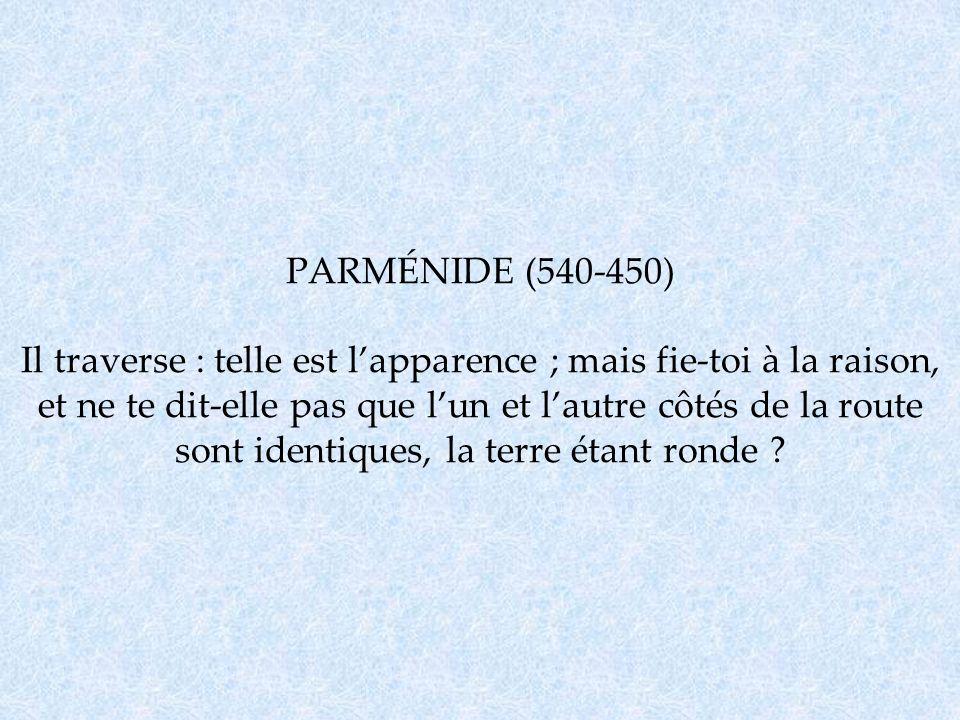 PARMÉNIDE (540-450) Il traverse : telle est l'apparence ; mais fie-toi à la raison, et ne te dit-elle pas que l'un et l'autre côtés de la route sont identiques, la terre étant ronde