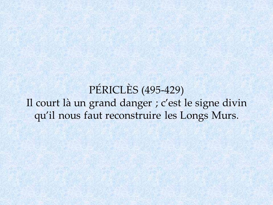 PÉRICLÈS (495-429) Il court là un grand danger ; c'est le signe divin qu'il nous faut reconstruire les Longs Murs.