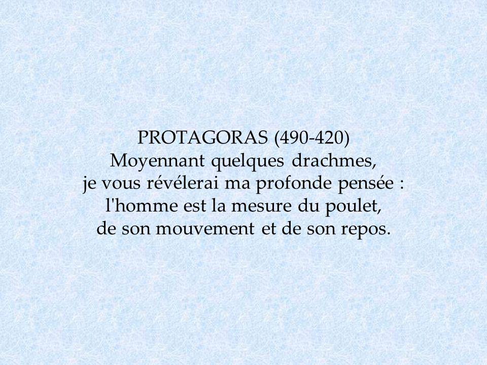 PROTAGORAS (490-420) Moyennant quelques drachmes, je vous révélerai ma profonde pensée : l homme est la mesure du poulet, de son mouvement et de son repos.