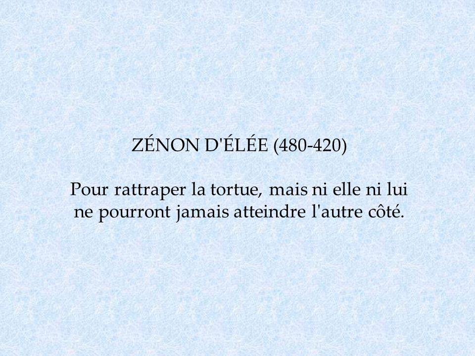 ZÉNON D ÉLÉE (480-420) Pour rattraper la tortue, mais ni elle ni lui ne pourront jamais atteindre l autre côté.