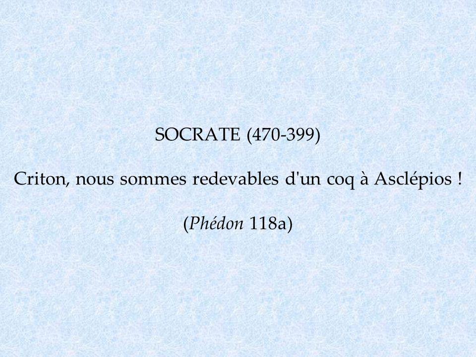 SOCRATE (470-399) Criton, nous sommes redevables d un coq à Asclépios