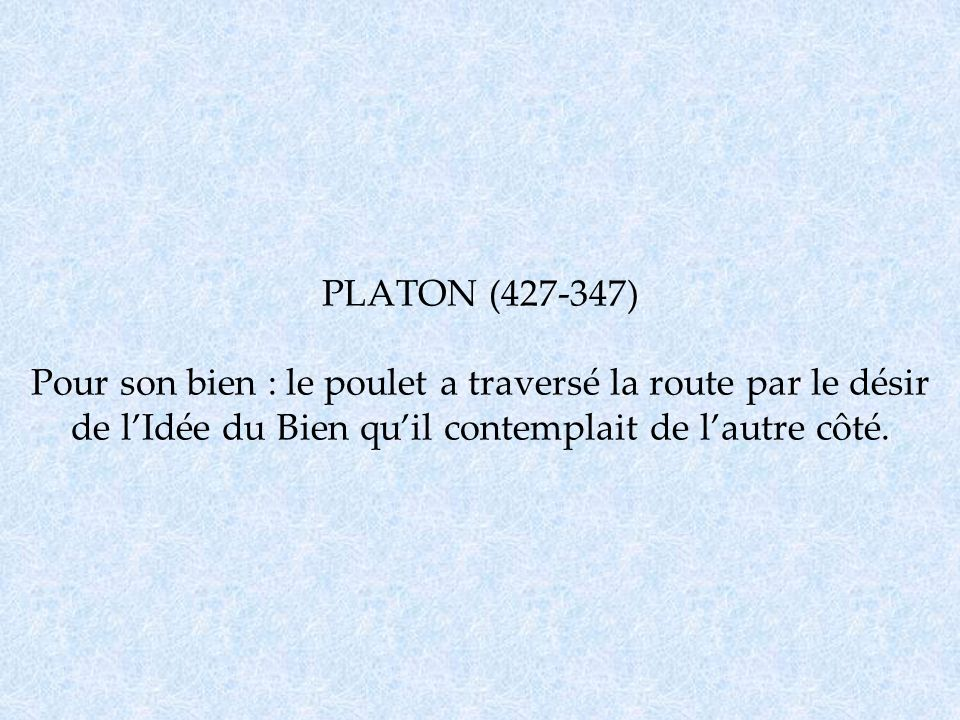 PLATON (427-347) Pour son bien : le poulet a traversé la route par le désir de l'Idée du Bien qu'il contemplait de l'autre côté.
