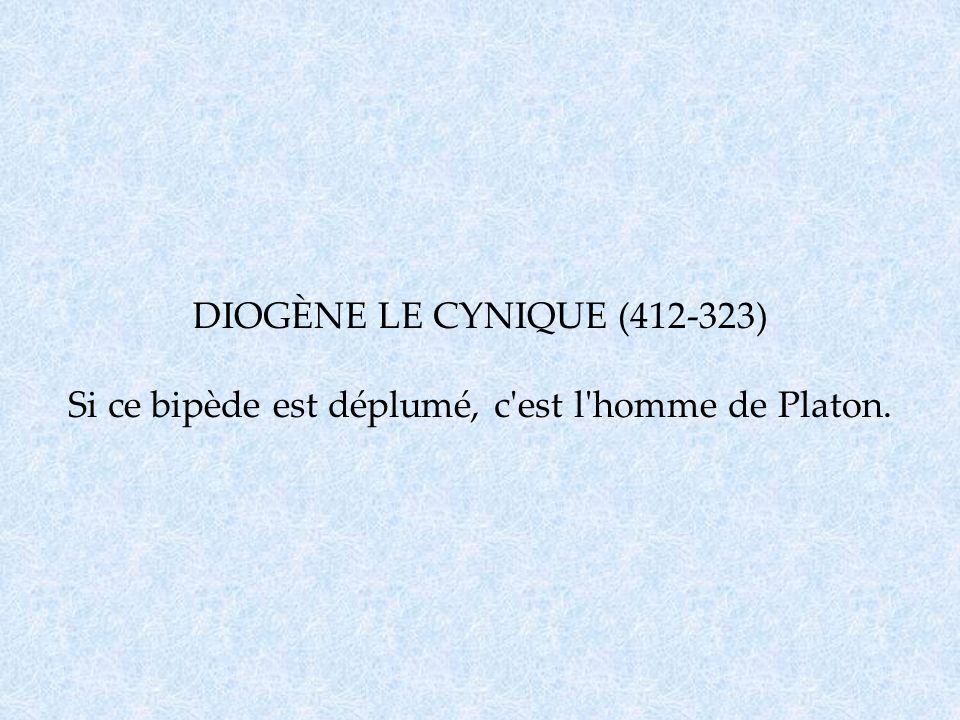 DIOGÈNE LE CYNIQUE (412-323) Si ce bipède est déplumé, c est l homme de Platon.