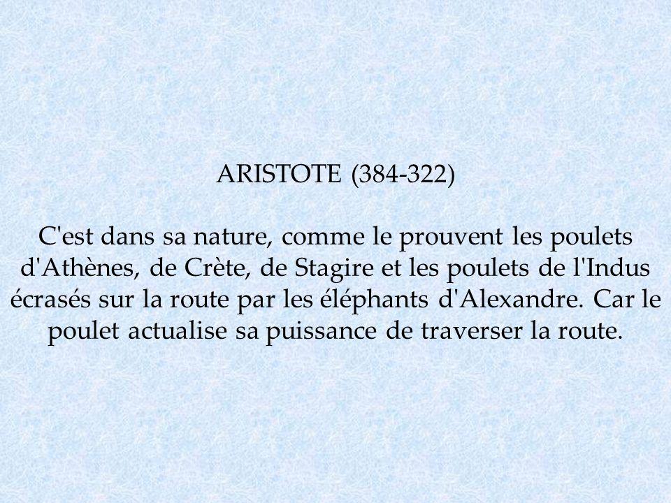 ARISTOTE (384-322) C est dans sa nature, comme le prouvent les poulets d Athènes, de Crète, de Stagire et les poulets de l Indus écrasés sur la route par les éléphants d Alexandre.