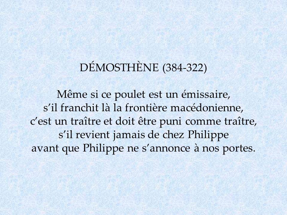 DÉMOSTHÈNE (384-322) Même si ce poulet est un émissaire, s'il franchit là la frontière macédonienne, c'est un traître et doit être puni comme traître, s'il revient jamais de chez Philippe avant que Philippe ne s'annonce à nos portes.