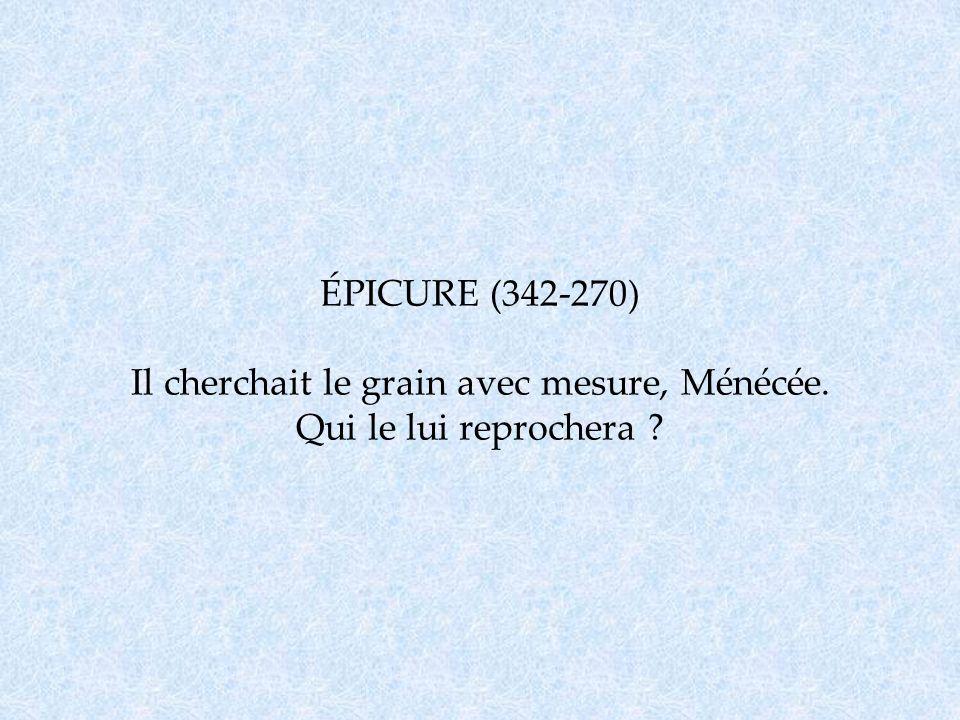 ÉPICURE (342-270) Il cherchait le grain avec mesure, Ménécée