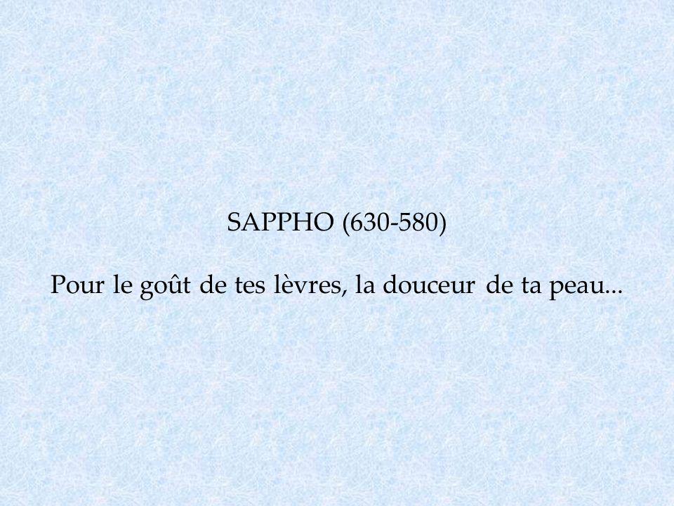 SAPPHO (630-580) Pour le goût de tes lèvres, la douceur de ta peau...