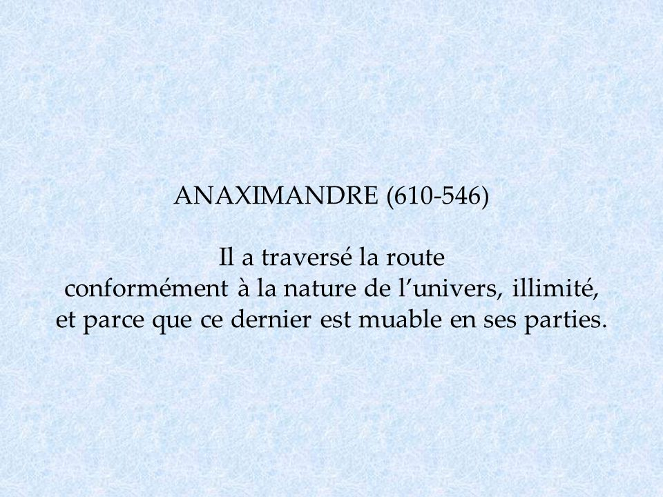 ANAXIMANDRE (610-546) Il a traversé la route conformément à la nature de l'univers, illimité, et parce que ce dernier est muable en ses parties.