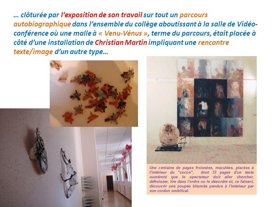 … clôturée par l'exposition de son travail sur tout un parcours autobiographique dans l'ensemble du collège aboutissant à la salle de Vidéo-conférence où une malle à « Venu-Vénus », terme du parcours, était placée à côté d'une installation de Christian Martin impliquant une rencontre texte/image d'un autre type…