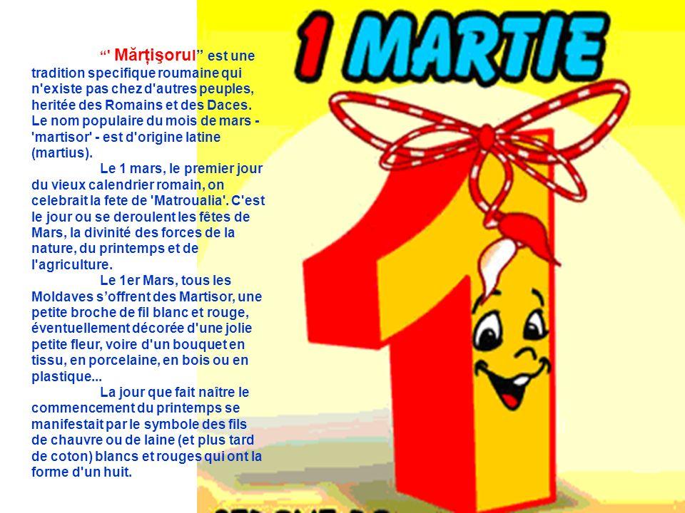 Mărţişorul est une tradition specifique roumaine qui n existe pas chez d autres peuples, heritée des Romains et des Daces. Le nom populaire du mois de mars - martisor - est d origine latine (martius).