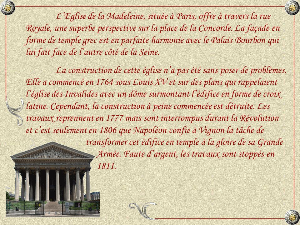 L'Eglise de la Madeleine, située à Paris, offre à travers la rue Royale, une superbe perspective sur la place de la Concorde. La façade en forme de temple grec est en parfaite harmonie avec le Palais Bourbon qui lui fait face de l'autre côté de la Seine.