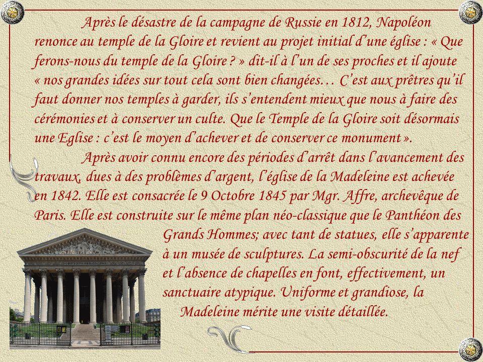Après le désastre de la campagne de Russie en 1812, Napoléon renonce au temple de la Gloire et revient au projet initial d'une église : « Que ferons-nous du temple de la Gloire » dit-il à l'un de ses proches et il ajoute « nos grandes idées sur tout cela sont bien changées… C'est aux prêtres qu'il faut donner nos temples à garder, ils s'entendent mieux que nous à faire des cérémonies et à conserver un culte. Que le Temple de la Gloire soit désormais une Eglise : c'est le moyen d'achever et de conserver ce monument ».