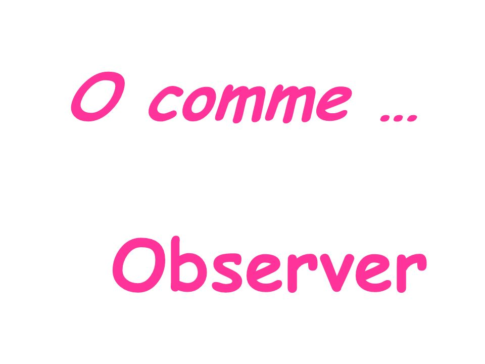 O comme … Observer