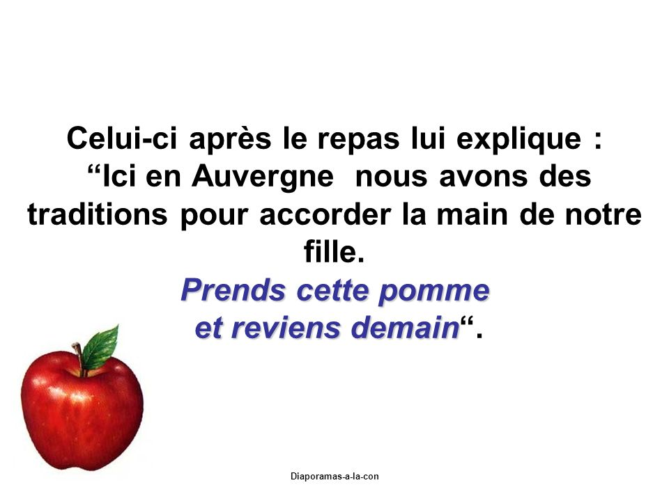 Celui-ci après le repas lui explique : Ici en Auvergne nous avons des traditions pour accorder la main de notre fille. Prends cette pomme et reviens demain .