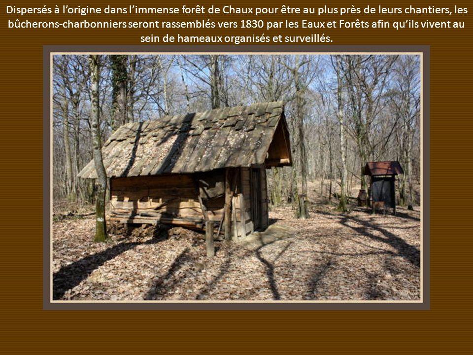 Dispersés à l'origine dans l'immense forêt de Chaux pour être au plus près de leurs chantiers, les bûcherons-charbonniers seront rassemblés vers 1830 par les Eaux et Forêts afin qu'ils vivent au sein de hameaux organisés et surveillés.