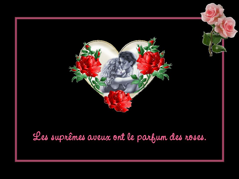 Les suprêmes aveux ont le parfum des roses.