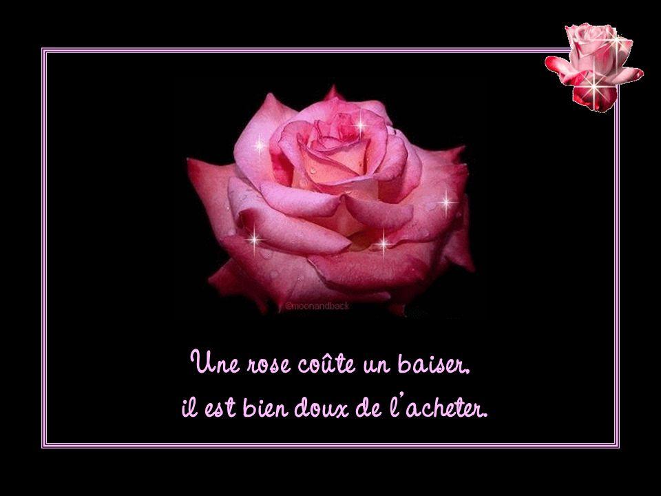Une rose coûte un baiser, il est bien doux de l'acheter.
