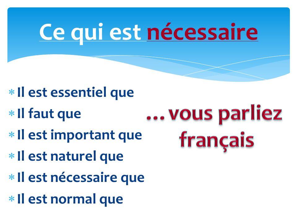 Ce qui est nécessaire …vous parliez français Il est essentiel que