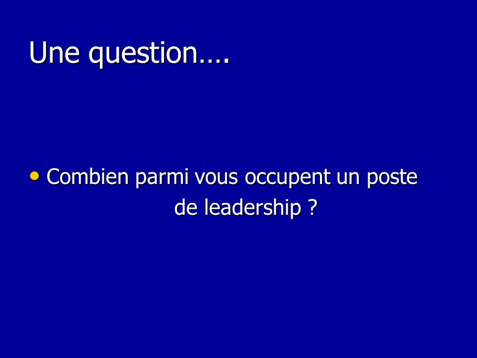 Une question…. Combien parmi vous occupent un poste de leadership