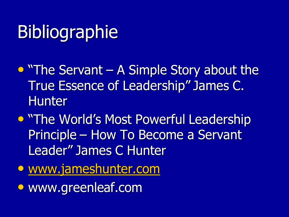 Bibliographie The Servant – A Simple Story about the True Essence of Leadership James C. Hunter.