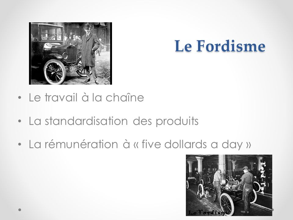 Le Fordisme Le travail à la chaîne La standardisation des produits