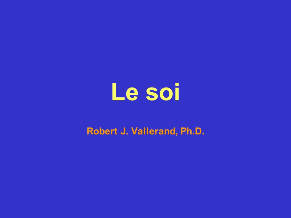 Le soi Robert J. Vallerand, Ph.D.