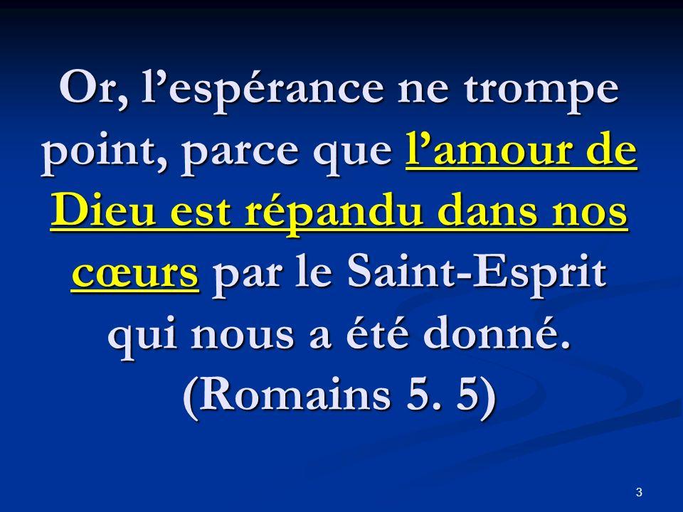 Or, l'espérance ne trompe point, parce que l'amour de Dieu est répandu dans nos cœurs par le Saint-Esprit qui nous a été donné.