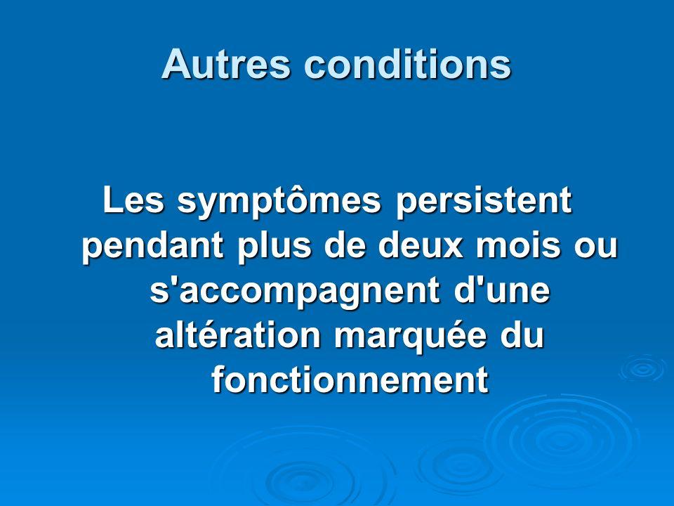 Autres conditions Les symptômes persistent pendant plus de deux mois ou s accompagnent d une altération marquée du fonctionnement.