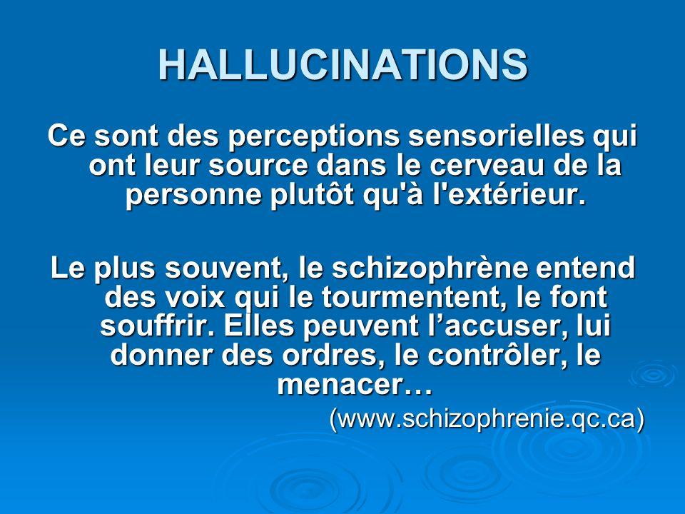 HALLUCINATIONS Ce sont des perceptions sensorielles qui ont leur source dans le cerveau de la personne plutôt qu à l extérieur.