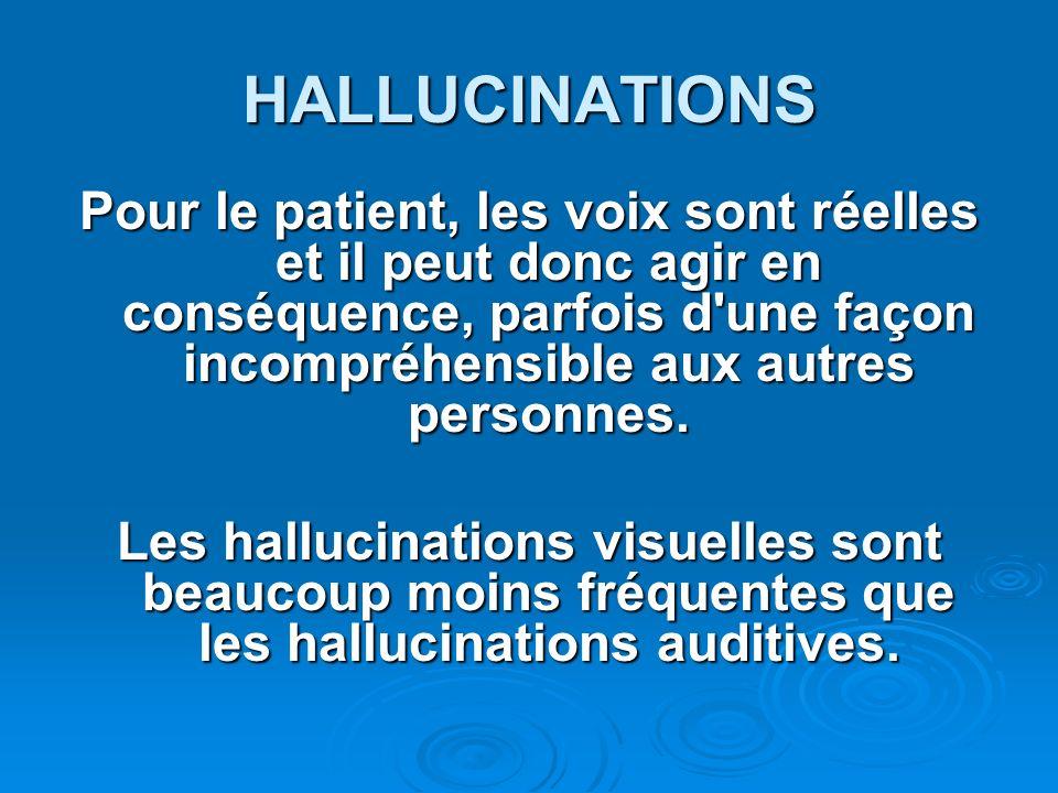 HALLUCINATIONS Pour le patient, les voix sont réelles et il peut donc agir en conséquence, parfois d une façon incompréhensible aux autres personnes.