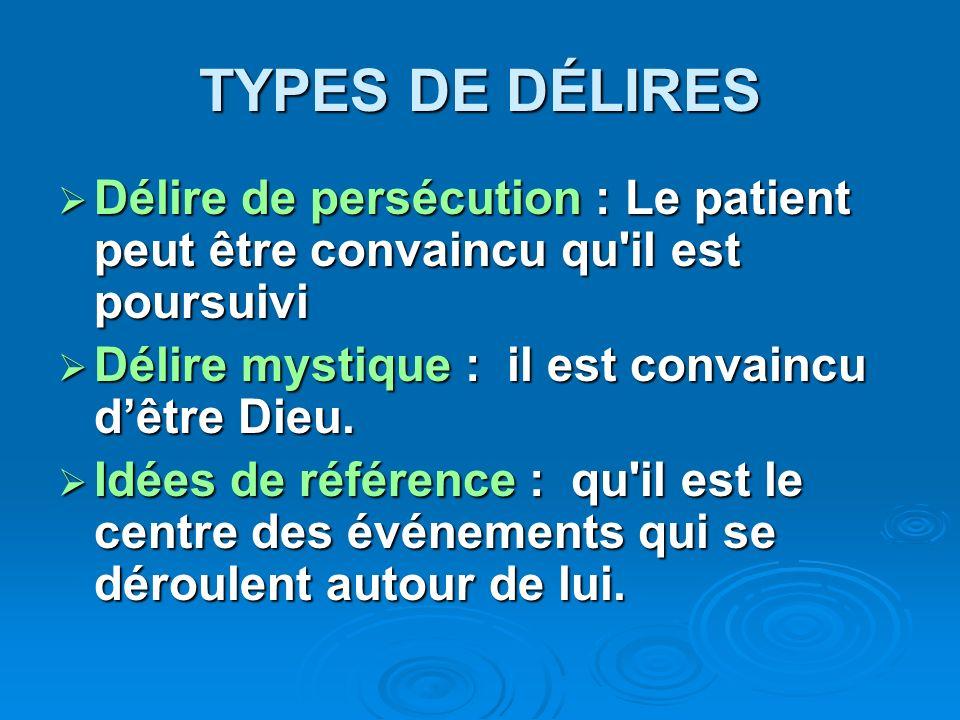 TYPES DE DÉLIRES Délire de persécution : Le patient peut être convaincu qu il est poursuivi. Délire mystique : il est convaincu d'être Dieu.