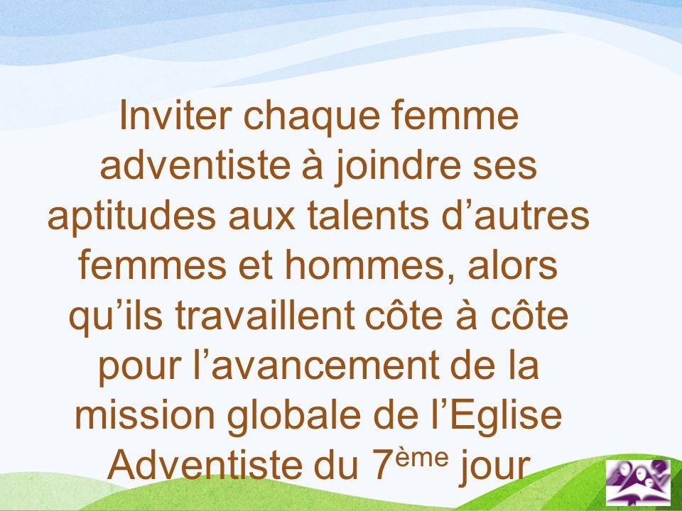 Inviter chaque femme adventiste à joindre ses aptitudes aux talents d'autres femmes et hommes, alors qu'ils travaillent côte à côte pour l'avancement de la mission globale de l'Eglise Adventiste du 7ème jour
