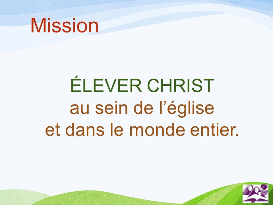 Mission ÉLEVER CHRIST au sein de l'église et dans le monde entier.