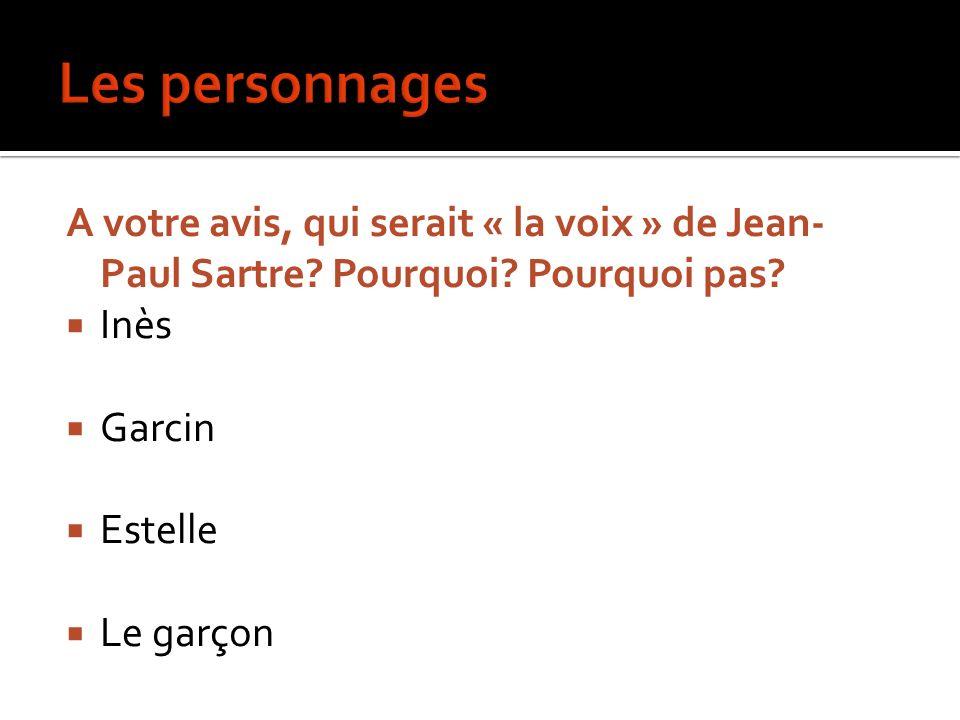Les personnages A votre avis, qui serait « la voix » de Jean-Paul Sartre Pourquoi Pourquoi pas Inès.