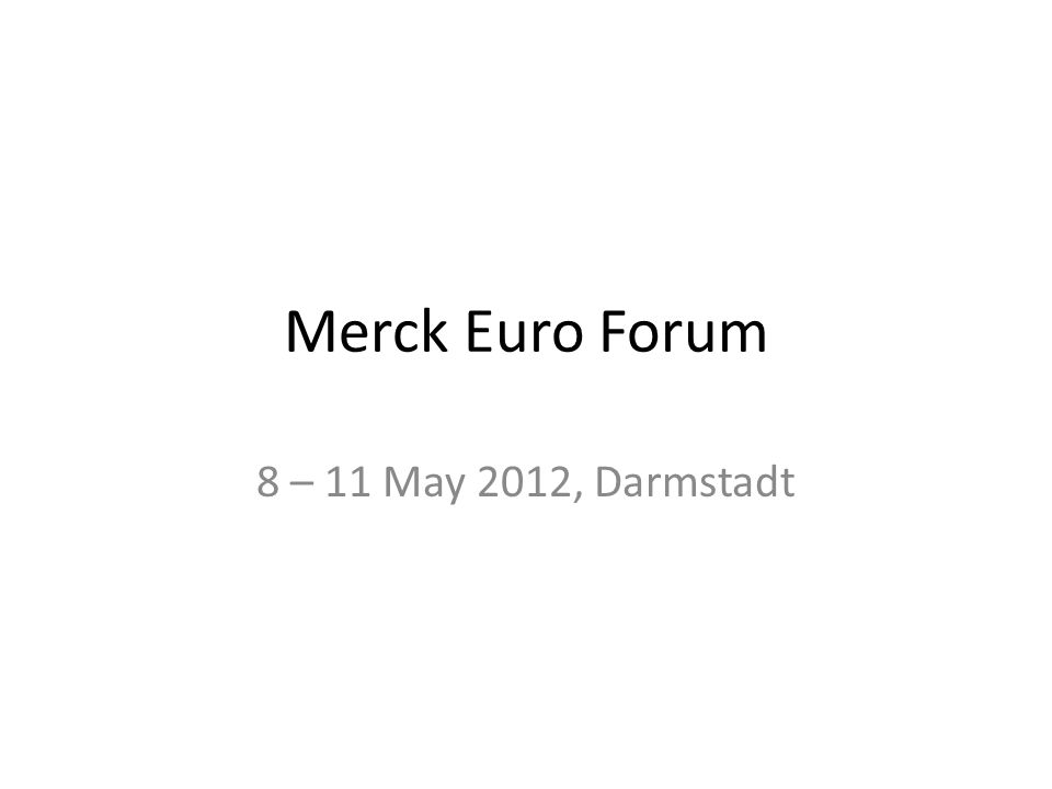 Merck Euro Forum 8 – 11 May 2012, Darmstadt
